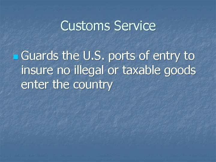 Customs Service n Guards the U. S. ports of entry to insure no illegal