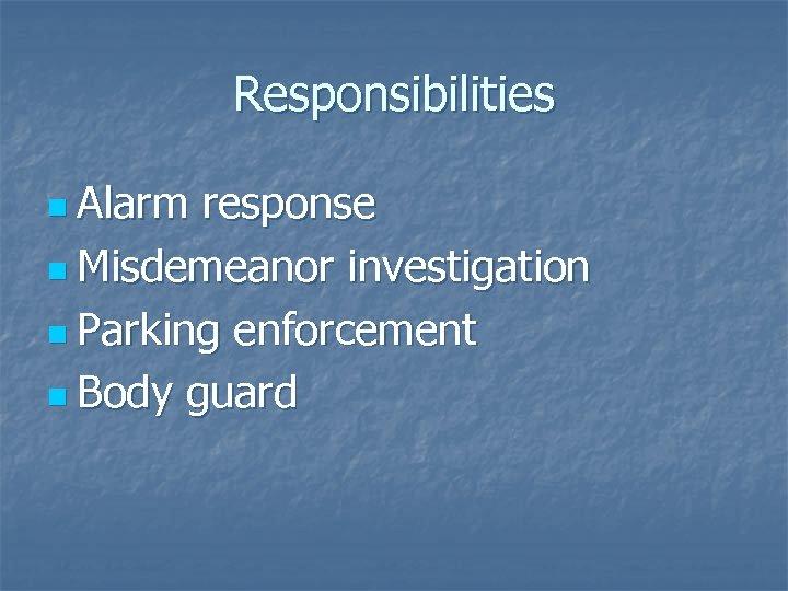 Responsibilities n Alarm response n Misdemeanor investigation n Parking enforcement n Body guard