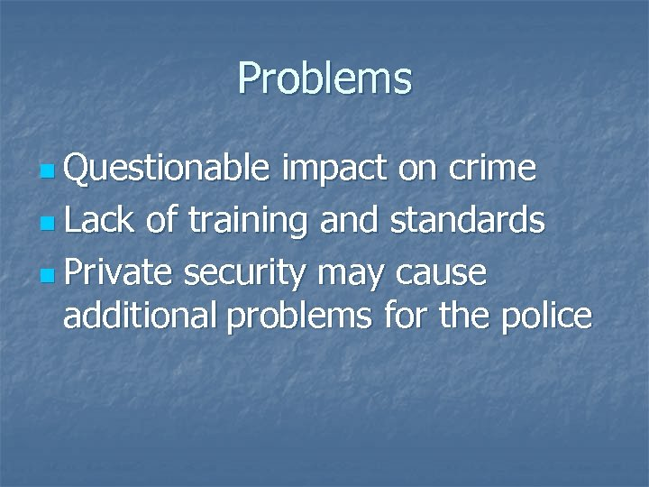 Problems n Questionable impact on crime n Lack of training and standards n Private