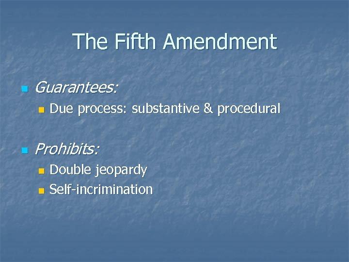 The Fifth Amendment n Guarantees: n n Due process: substantive & procedural Prohibits: Double