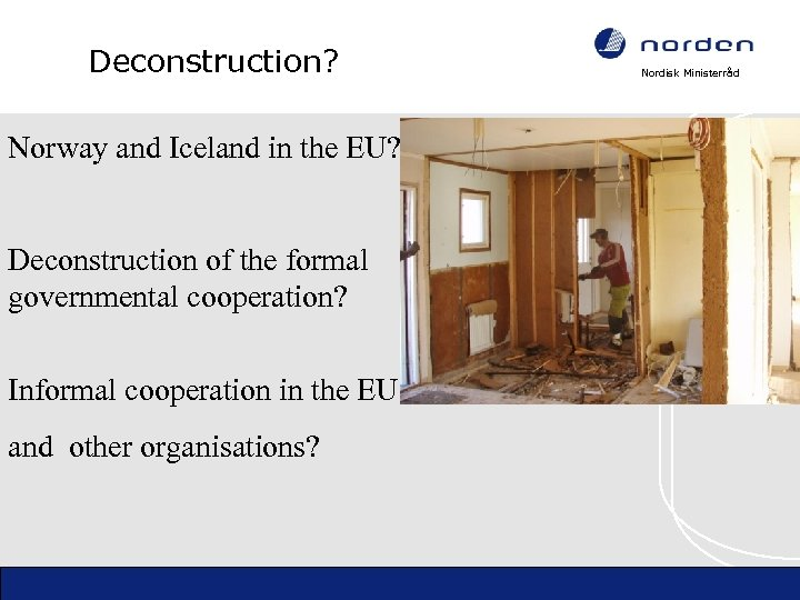 Deconstruction? Norway and Iceland in the EU? Deconstruction of the formal governmental cooperation? Informal