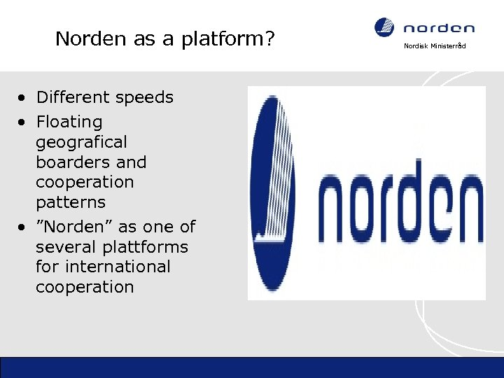 Norden as a platform? • Different speeds • Floating geografical boarders and cooperation patterns