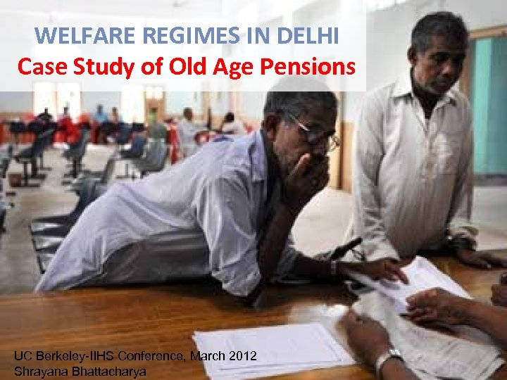WELFARE REGIMES IN DELHI Case Study of Old Age Pensions UC Berkeley-IIHS Conference, March