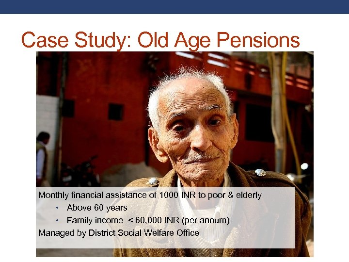 Case Study: Old Age Pensions Monthly financial assistance of 1000 INR to poor &