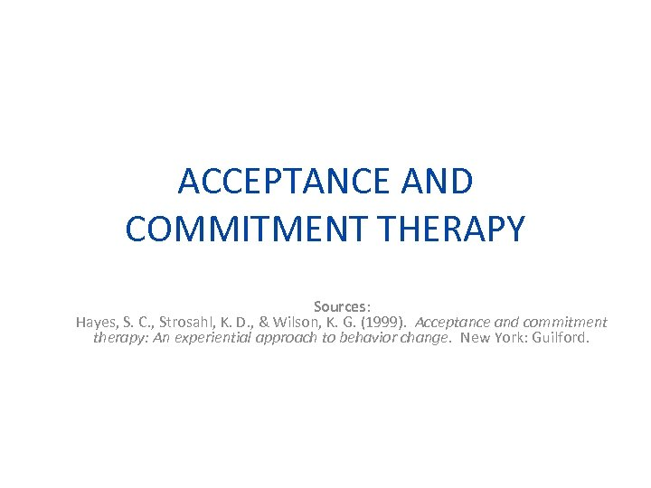 ACCEPTANCE AND COMMITMENT THERAPY Sources: Hayes, S. C. , Strosahl, K. D. , &
