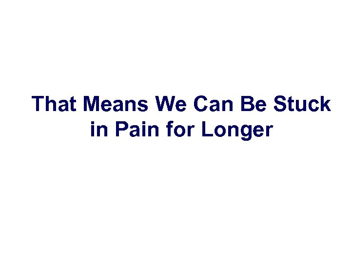 That Means We Can Be Stuck in Pain for Longer