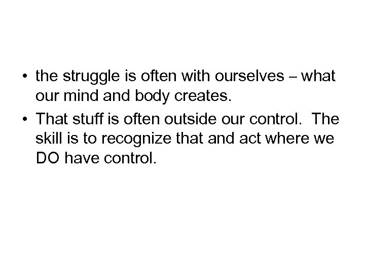 • the struggle is often with ourselves – what our mind and body