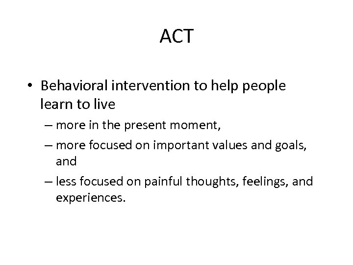 ACT • Behavioral intervention to help people learn to live – more in the