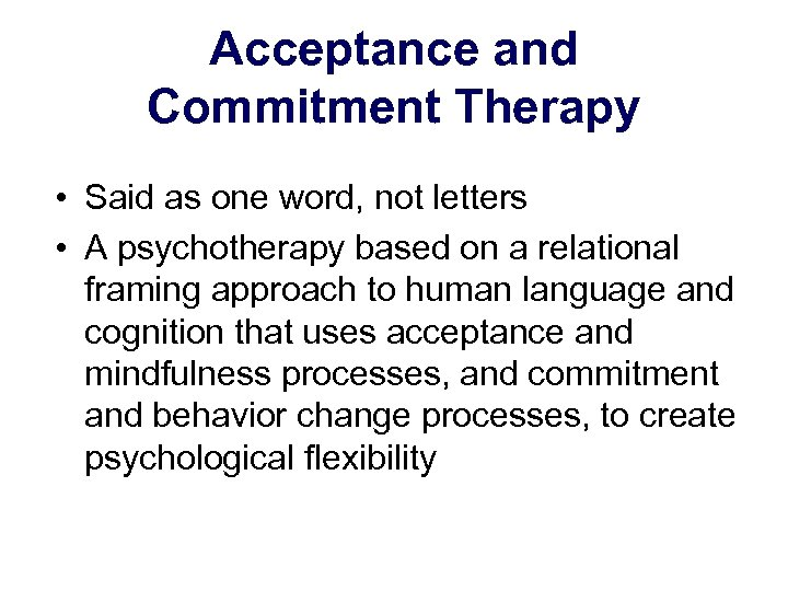Acceptance and Commitment Therapy • Said as one word, not letters • A psychotherapy