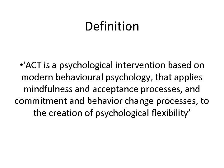 Definition • 'ACT is a psychological intervention based on modern behavioural psychology, that applies