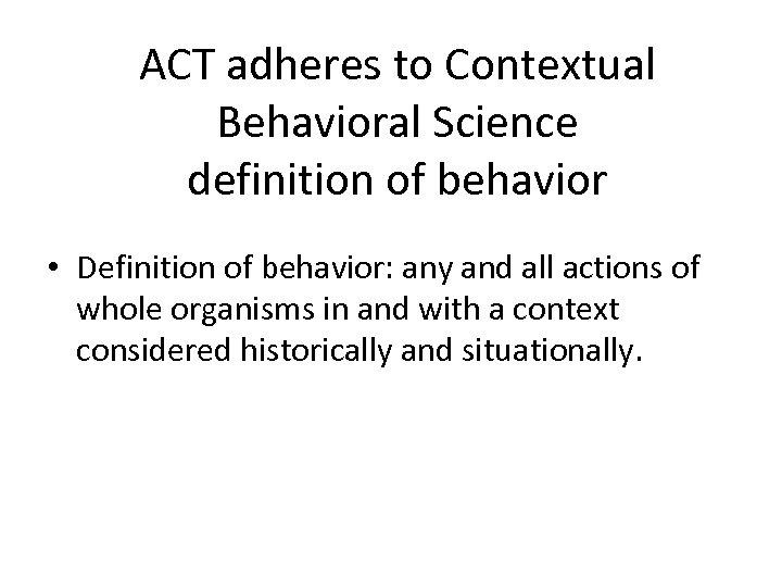 ACT adheres to Contextual Behavioral Science definition of behavior • Definition of behavior: any