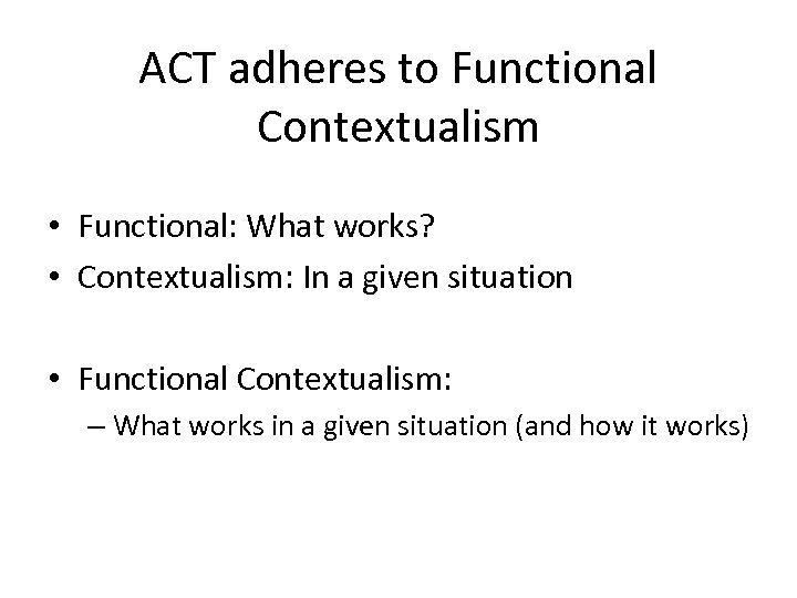 ACT adheres to Functional Contextualism • Functional: What works? • Contextualism: In a given