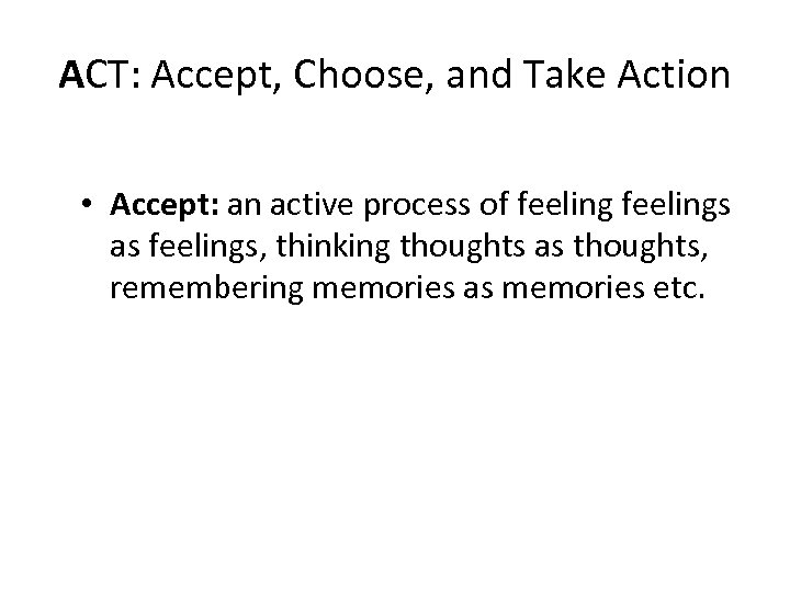 ACT: Accept, Choose, and Take Action • Accept: an active process of feelings as