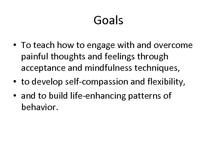 Goals • To teach how to engage with and overcome painful thoughts and feelings