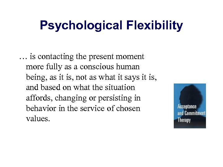 Psychological Flexibility … is contacting the present moment more fully as a conscious human