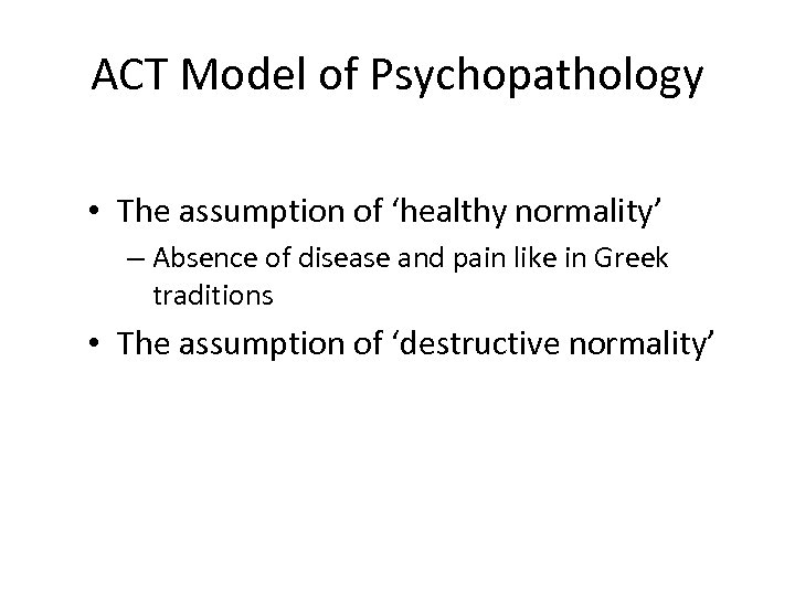 ACT Model of Psychopathology • The assumption of 'healthy normality' – Absence of disease