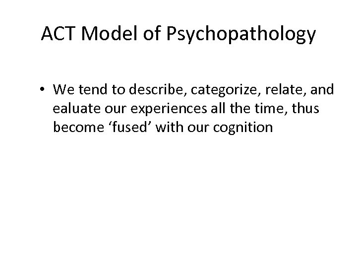 ACT Model of Psychopathology • We tend to describe, categorize, relate, and ealuate our