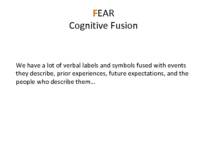 FEAR Cognitive Fusion We have a lot of verbal labels and symbols fused with