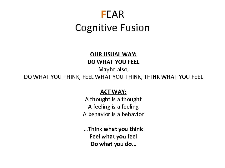 FEAR Cognitive Fusion OUR USUAL WAY: DO WHAT YOU FEEL Maybe also, DO WHAT