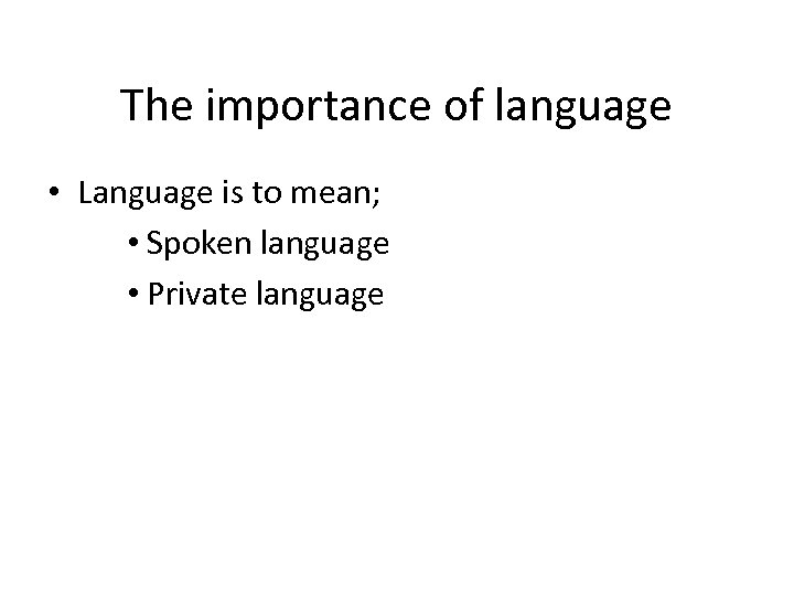 The importance of language • Language is to mean; • Spoken language • Private