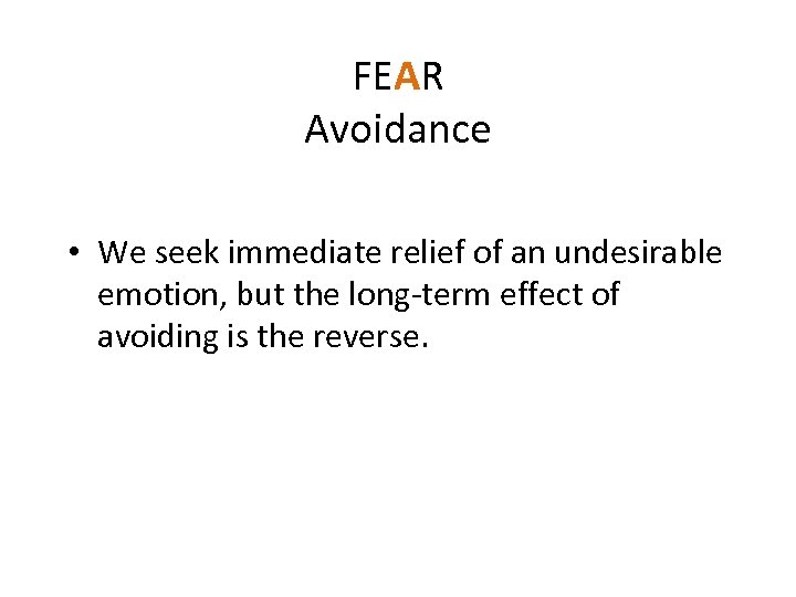 FEAR Avoidance • We seek immediate relief of an undesirable emotion, but the long-term