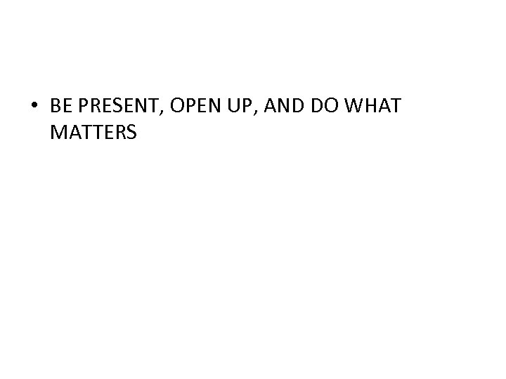 • BE PRESENT, OPEN UP, AND DO WHAT MATTERS