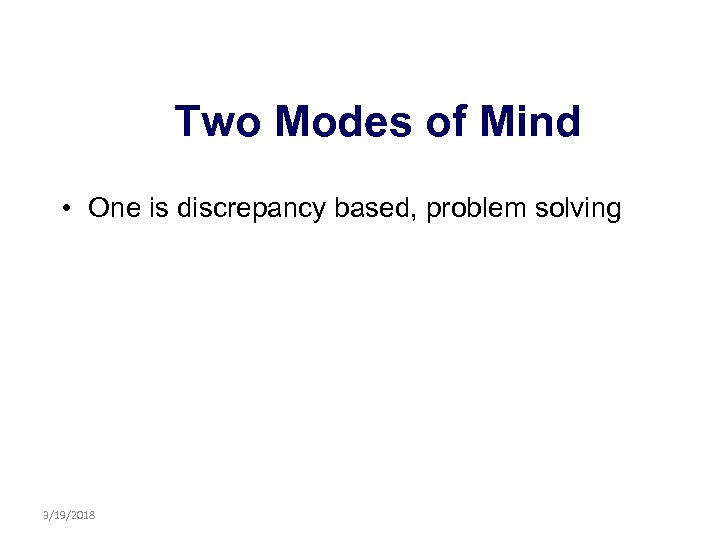 Two Modes of Mind • One is discrepancy based, problem solving 3/19/2018
