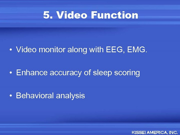 5. Video Function • Video monitor along with EEG, EMG. • Enhance accuracy of