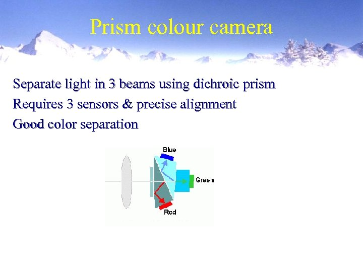 Prism colour camera Separate light in 3 beams using dichroic prism Requires 3 sensors