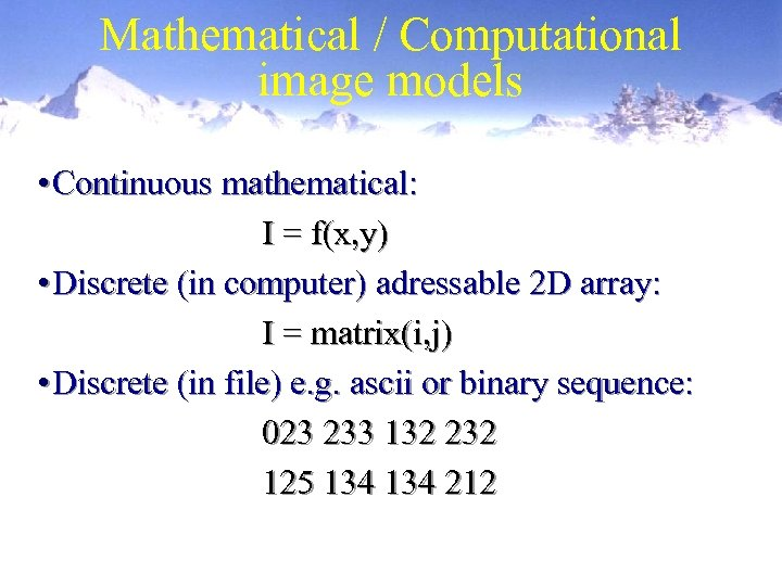 Mathematical / Computational image models • Continuous mathematical: I = f(x, y) • Discrete