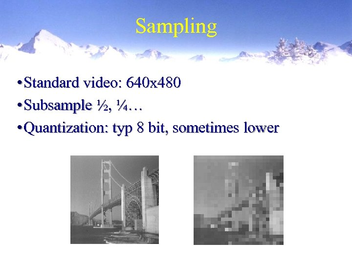 Sampling • Standard video: 640 x 480 • Subsample ½, ¼… • Quantization: typ