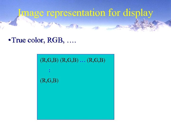 Image representation for display • True color, RGB, …. (R, G, B) … (R,
