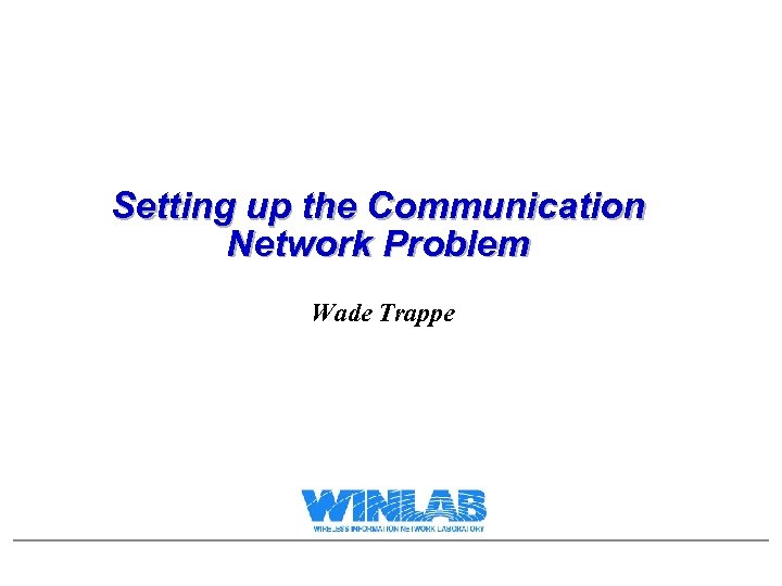 Setting up the Communication Network Problem Wade Trappe