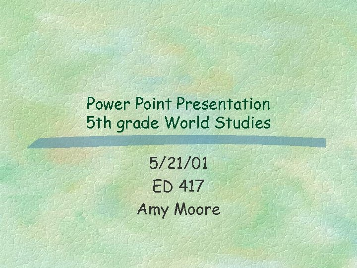 Power Point Presentation 5 th grade World Studies 5/21/01 ED 417 Amy Moore