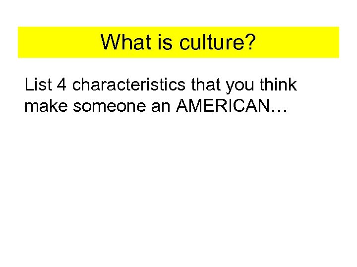 What is culture? List 4 characteristics that you think make someone an AMERICAN…