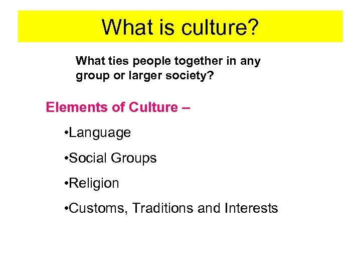 What is culture? What ties people together in any group or larger society? Elements
