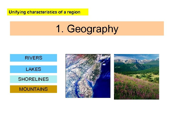 Unifying characteristics of a region 1. Geography RIVERS LAKES SHORELINES MOUNTAINS