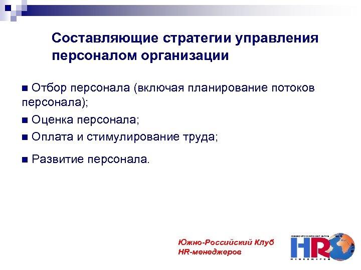 Составляющие стратегии управления персоналом организации Отбор персонала (включая планирование потоков персонала); Оценка персонала; Оплата