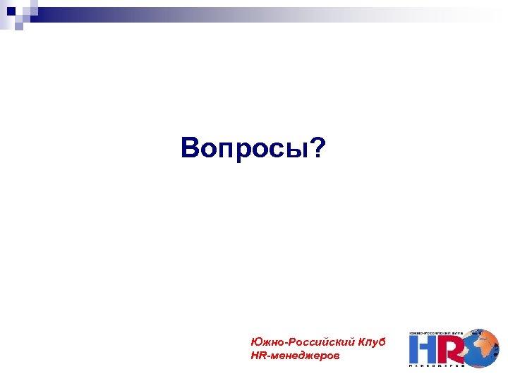 Вопросы? Южно-Российский Клуб HR-менеджеров