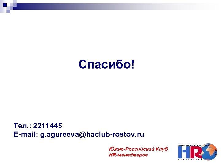 Спасибо! Тел. : 2211445 E-mail: g. agureeva@haclub-rostov. ru Южно-Российский Клуб HR-менеджеров