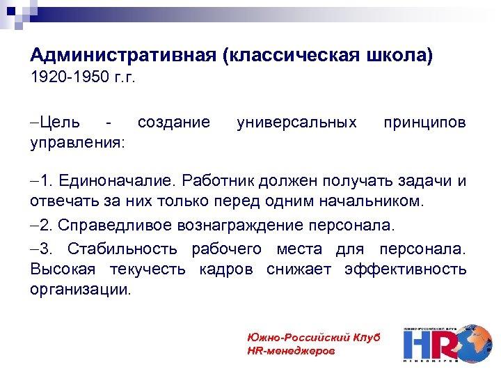 Административная (классическая школа) 1920 -1950 г. г. Цель создание управления: универсальных принципов 1. Единоначалие.
