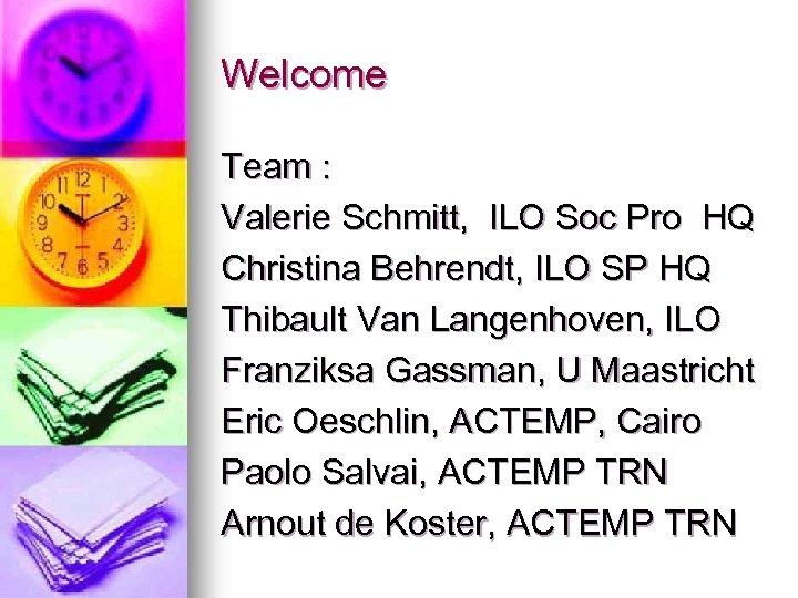 Welcome Team : Valerie Schmitt, ILO Soc Pro HQ Christina Behrendt, ILO SP HQ