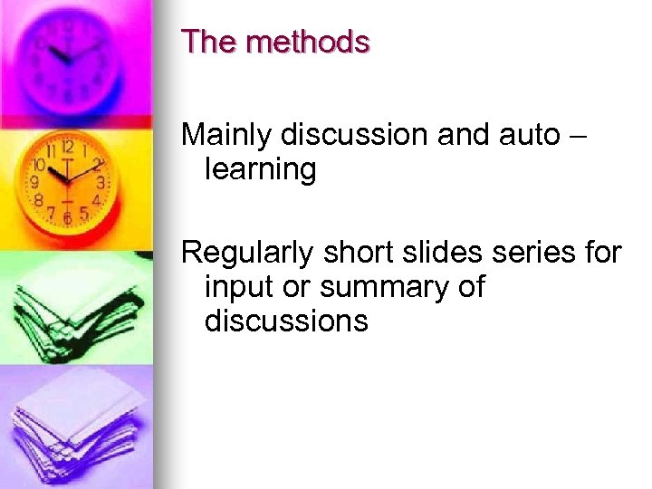 The methods Mainly discussion and auto – learning Regularly short slides series for input
