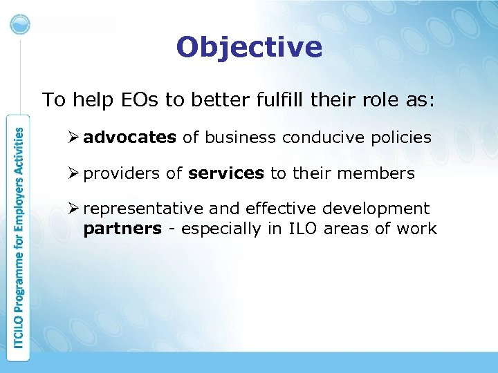 Objective To help EOs to better fulfill their role as: Ø advocates of business