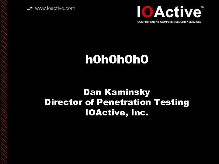 h 0 h 0 Dan Kaminsky Director of Penetration Testing IOActive, Inc. copyright IOActive,