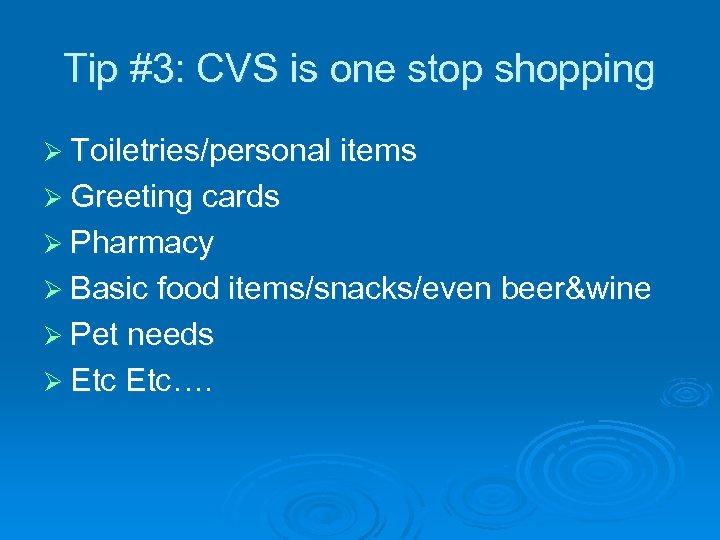 Tip #3: CVS is one stop shopping Ø Toiletries/personal items Ø Greeting cards Ø