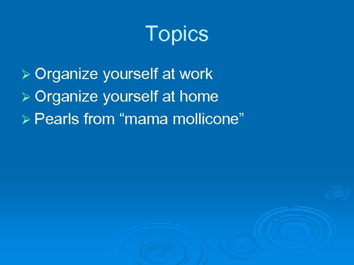 Topics Ø Organize yourself at work Ø Organize yourself at home Ø Pearls from