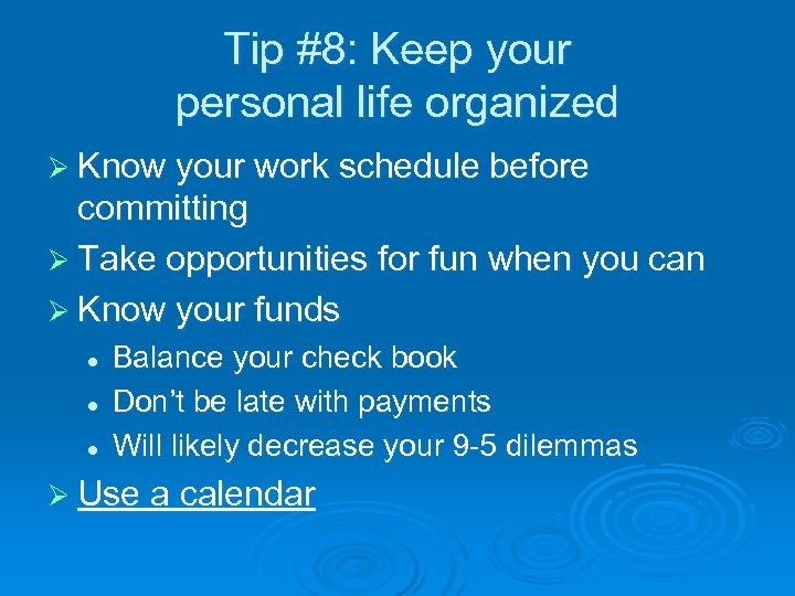 Tip #8: Keep your personal life organized Ø Know your work schedule before committing