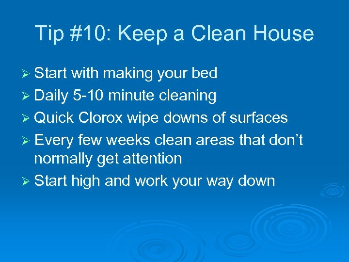 Tip #10: Keep a Clean House Ø Start with making your bed Ø Daily