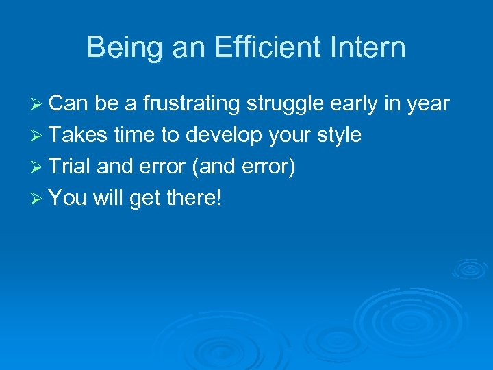 Being an Efficient Intern Ø Can be a frustrating struggle early in year Ø